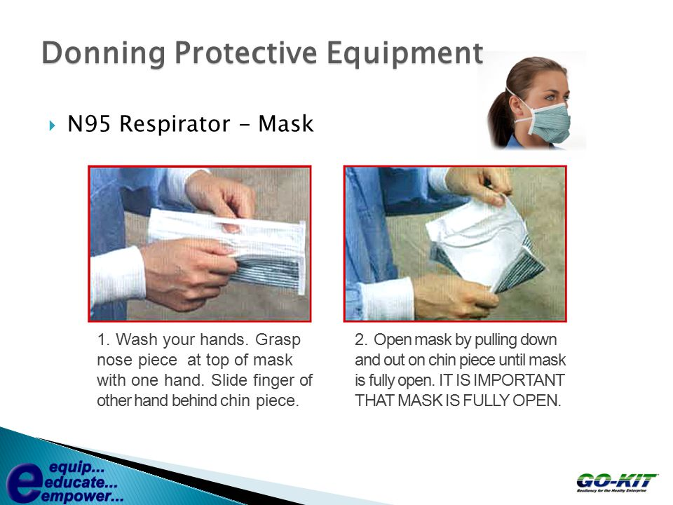  N95 Respirator - Mask Donning Protective Equipment 1. Wash your hands. Grasp nose piece at top of mask with one hand. Slide finger of other hand beh