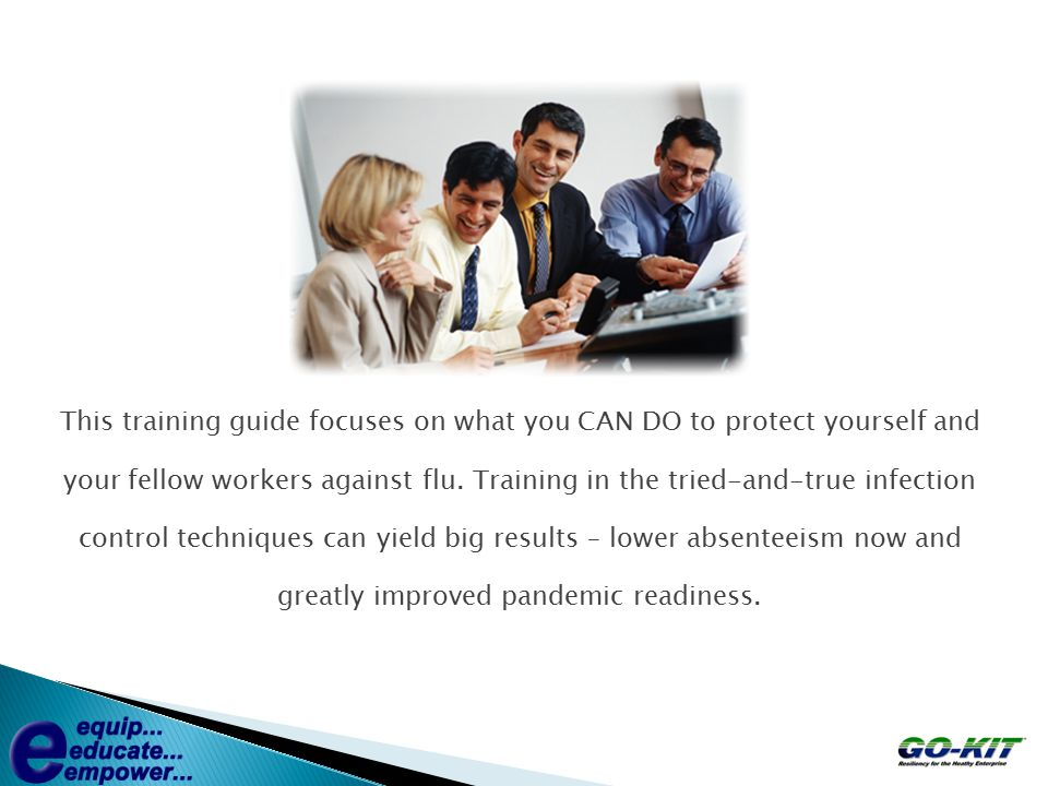 This training guide focuses on what you CAN DO to protect yourself and your fellow workers against flu. Training in the tried-and-true infection contr