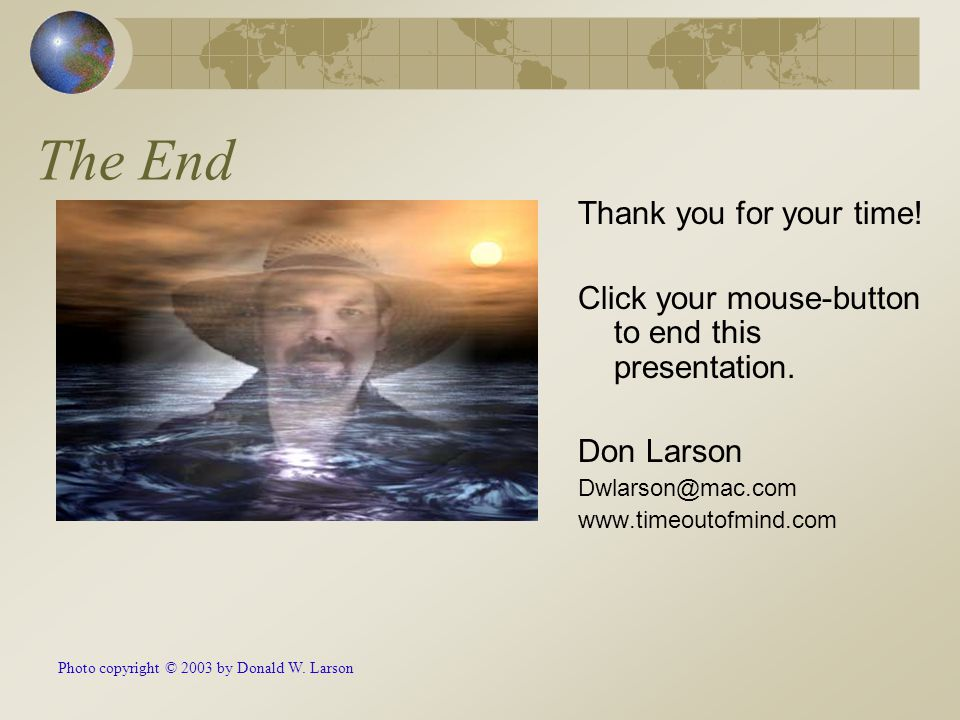 The End Thank you for your time! Click your mouse-button to end this presentation. Don Larson Dwlarson@mac.com www.timeoutofmind.com Photo copyright ©