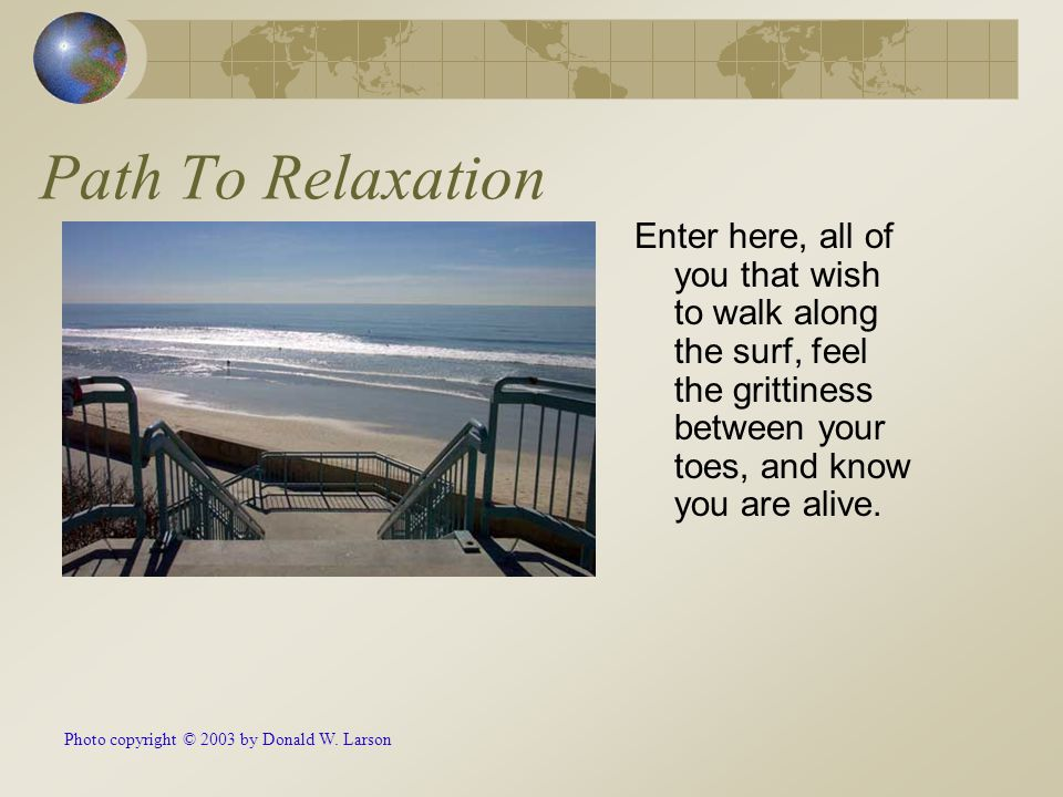 Path To Relaxation Enter here, all of you that wish to walk along the surf, feel the grittiness between your toes, and know you are alive. Photo copyr