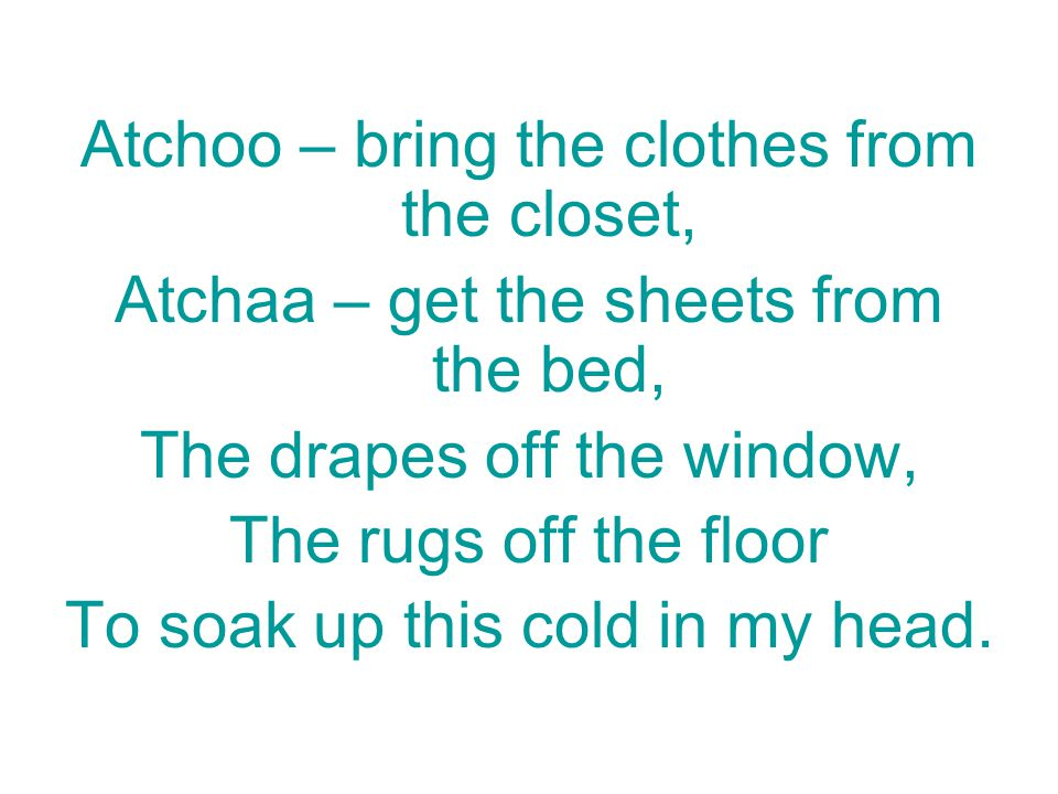 Atchoo – bring the clothes from the closet, Atchaa – get the sheets from the bed, The drapes off the window, The rugs off the floor To soak up this co