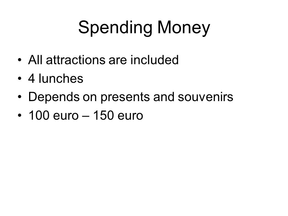 Spending Money All attractions are included 4 lunches Depends on presents and souvenirs 100 euro – 150 euro
