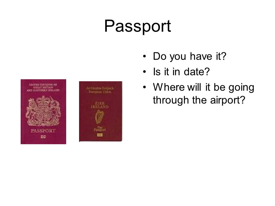 Passport Do you have it? Is it in date? Where will it be going through the airport?