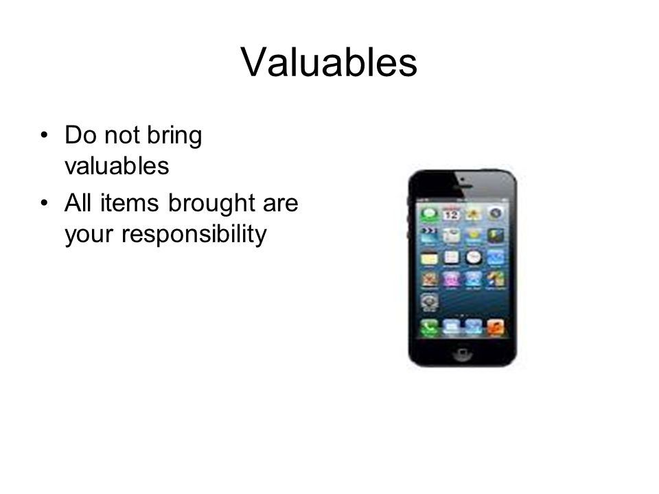 Valuables Do not bring valuables All items brought are your responsibility