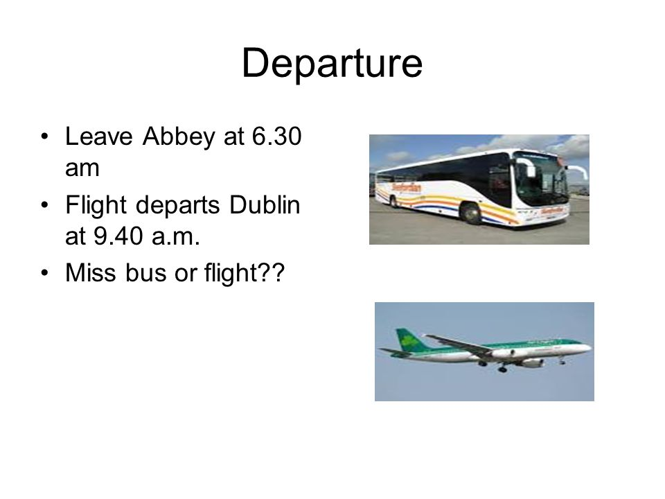 Departure Leave Abbey at 6.30 am Flight departs Dublin at 9.40 a.m. Miss bus or flight