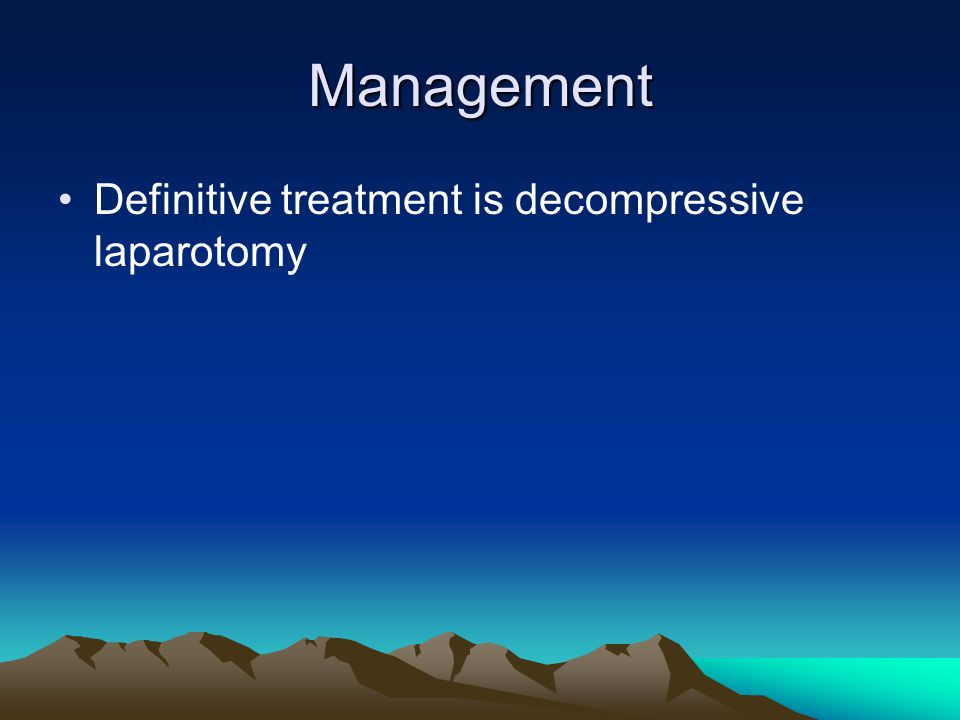 Management Definitive treatment is decompressive laparotomy