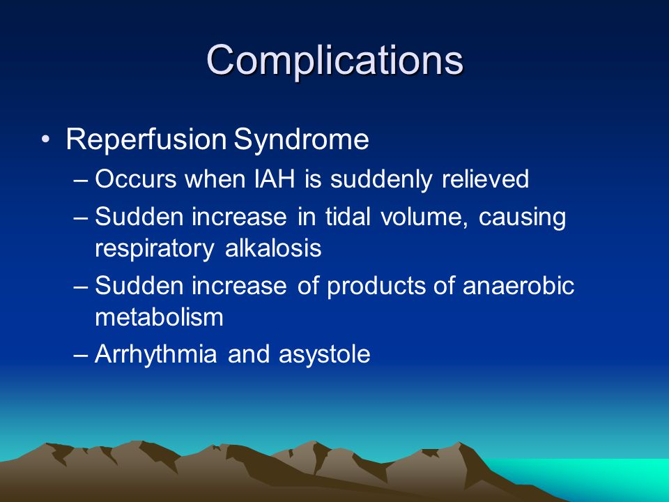 Complications Reperfusion Syndrome –Occurs when IAH is suddenly relieved –Sudden increase in tidal volume, causing respiratory alkalosis –Sudden increase of products of anaerobic metabolism –Arrhythmia and asystole