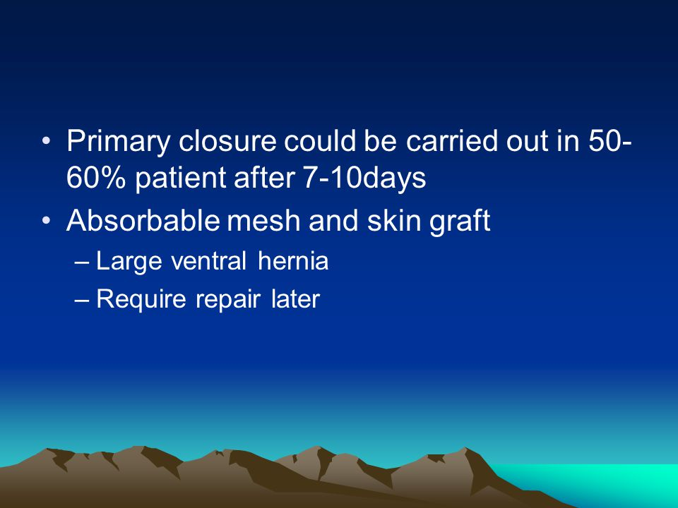 Primary closure could be carried out in 50- 60% patient after 7-10days Absorbable mesh and skin graft –Large ventral hernia –Require repair later
