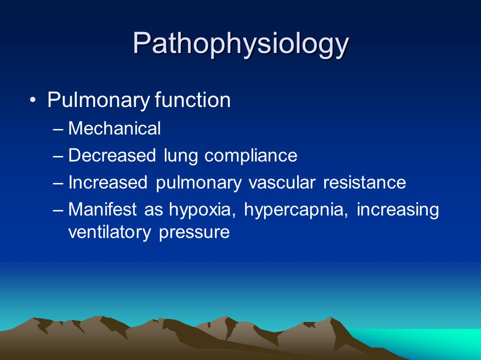 Pathophysiology Pulmonary function –Mechanical –Decreased lung compliance –Increased pulmonary vascular resistance –Manifest as hypoxia, hypercapnia, increasing ventilatory pressure
