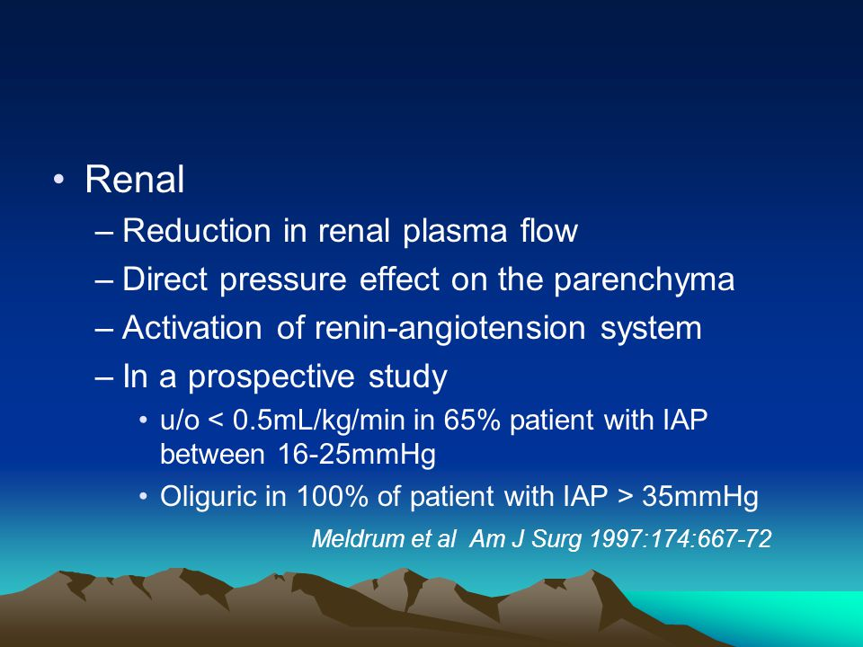 Renal –Reduction in renal plasma flow –Direct pressure effect on the parenchyma –Activation of renin-angiotension system –In a prospective study u/o < 0.5mL/kg/min in 65% patient with IAP between 16-25mmHg Oliguric in 100% of patient with IAP > 35mmHg Meldrum et al Am J Surg 1997:174:667-72