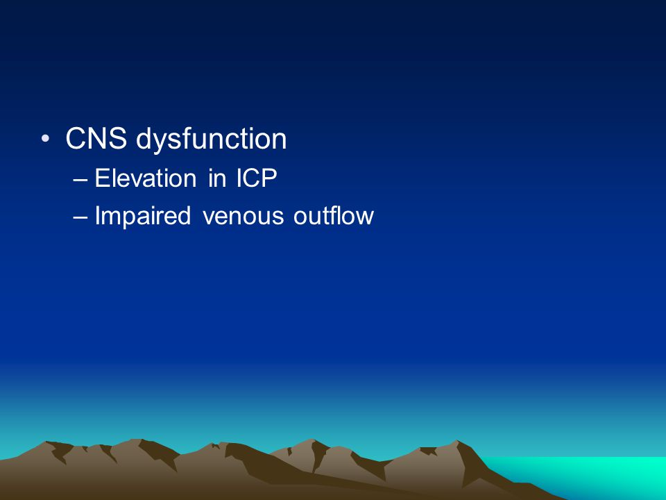 CNS dysfunction –Elevation in ICP –Impaired venous outflow