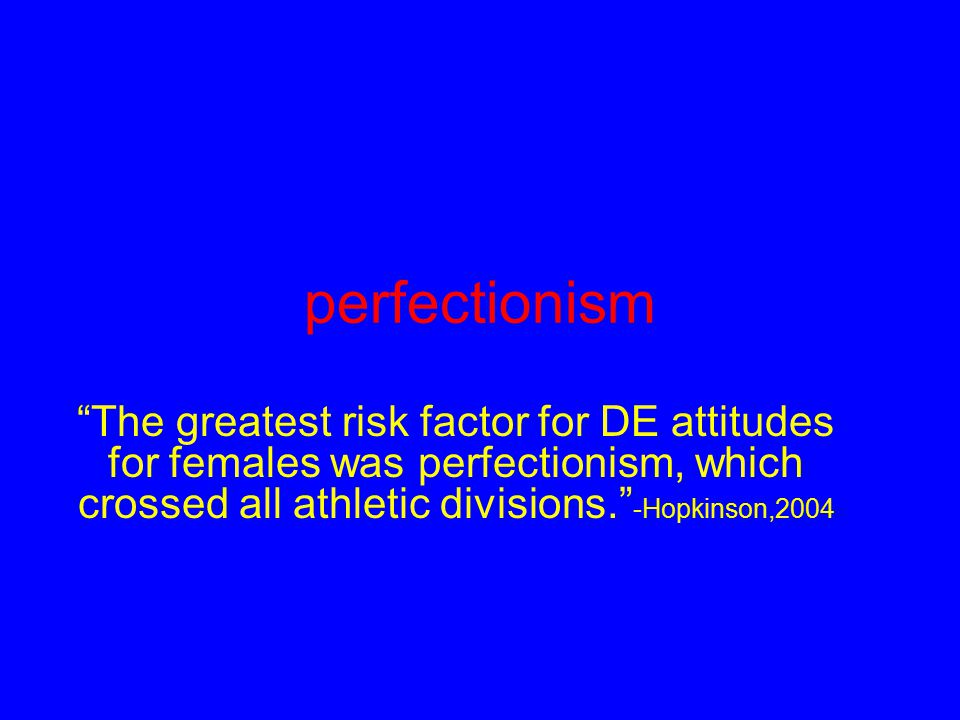 perfectionism The greatest risk factor for DE attitudes for females was perfectionism, which crossed all athletic divisions. -Hopkinson,2004