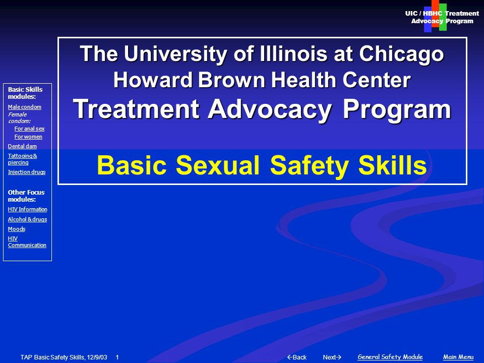 Next  Back General Safety ModuleMain Menu UIC / HBHC Treatment Advocacy Program Basic Skills modules: Male condom Female condom: For anal sex For women Dental dam Tattooing & piercing Injection drugs Other Focus modules: HIV Information Alcohol & drugs Moods HIV Communication TAP Basic Safety Skills, 12/9/03 2 Risk basics Exposure to blood, semen, or feces (rimming) Exposure to blood, semen, or feces (rimming) What makes exposure more likely.