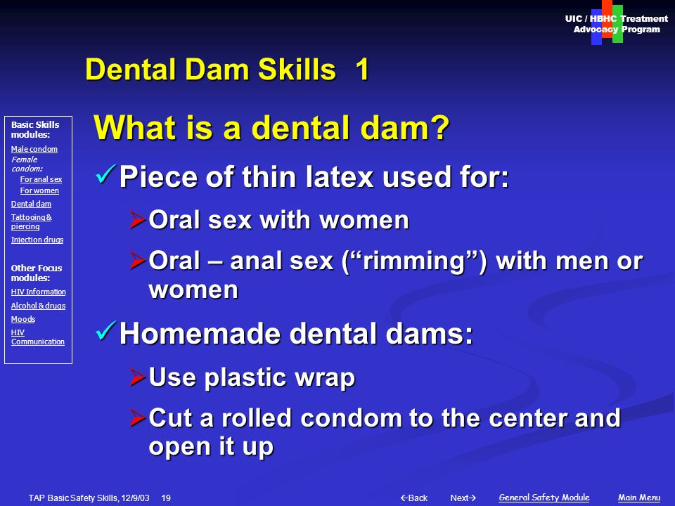 Next  Back General Safety ModuleMain Menu UIC / HBHC Treatment Advocacy Program Basic Skills modules: Male condom Female condom: For anal sex For women Dental dam Tattooing & piercing Injection drugs Other Focus modules: HIV Information Alcohol & drugs Moods HIV Communication TAP Basic Safety Skills, 12/9/03 19 Dental Dam Skills1 What is a dental dam.