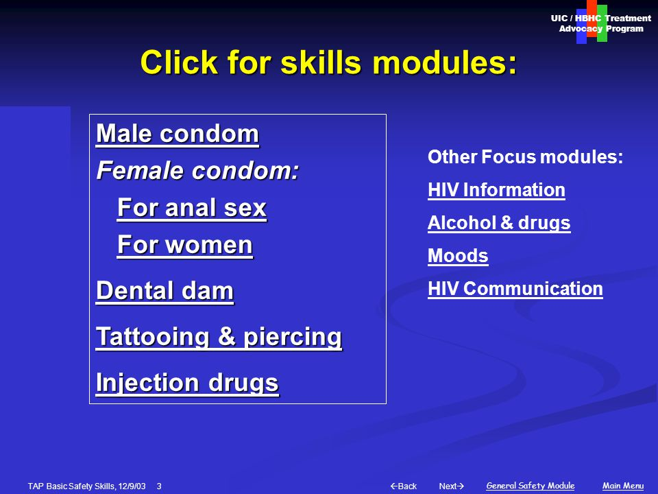 Next  Back General Safety ModuleMain Menu UIC / HBHC Treatment Advocacy Program Basic Skills modules: Male condom Female condom: For anal sex For women Dental dam Tattooing & piercing Injection drugs Other Focus modules: HIV Information Alcohol & drugs Moods HIV Communication TAP Basic Safety Skills, 12/9/03 3 Click for skills modules: Male condom Male condom Female condom: For anal sex For anal sexFor anal sexFor anal sex For women For womenFor womenFor women Dental dam Dental dam Tattooing & piercing Tattooing & piercing Injection drugs Injection drugs Other Focus modules: HIV Information Alcohol & drugs Moods HIV Communication