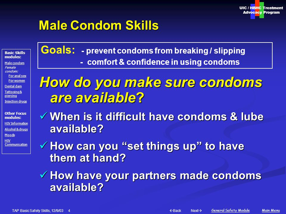 Next  Back General Safety ModuleMain Menu UIC / HBHC Treatment Advocacy Program Basic Skills modules: Male condom Female condom: For anal sex For women Dental dam Tattooing & piercing Injection drugs Other Focus modules: HIV Information Alcohol & drugs Moods HIV Communication TAP Basic Safety Skills, 12/9/03 15 Female Condom Skills 3 Putting in the condom: 1.