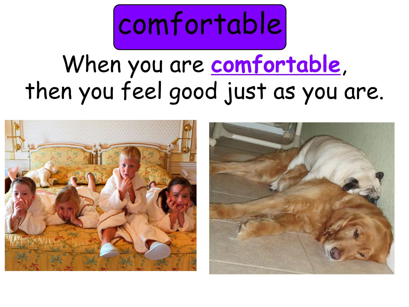 comfortable When you are comfortable, then you feel good just as you are.