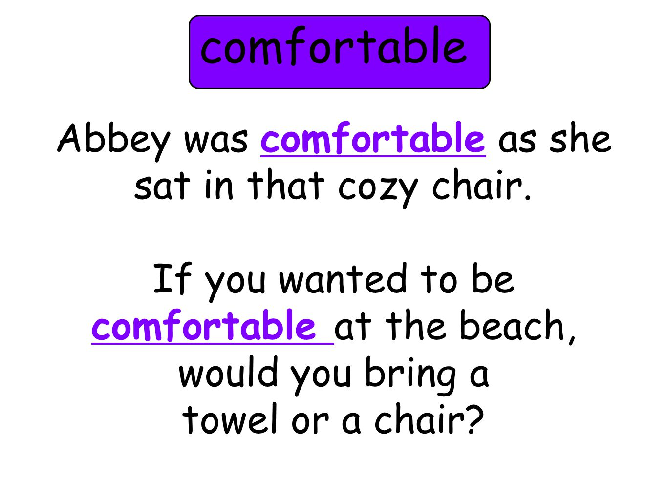 Abbey was comfortable as she sat in that cozy chair. If you wanted to be comfortable at the beach, would you bring a towel or a chair? comfortable