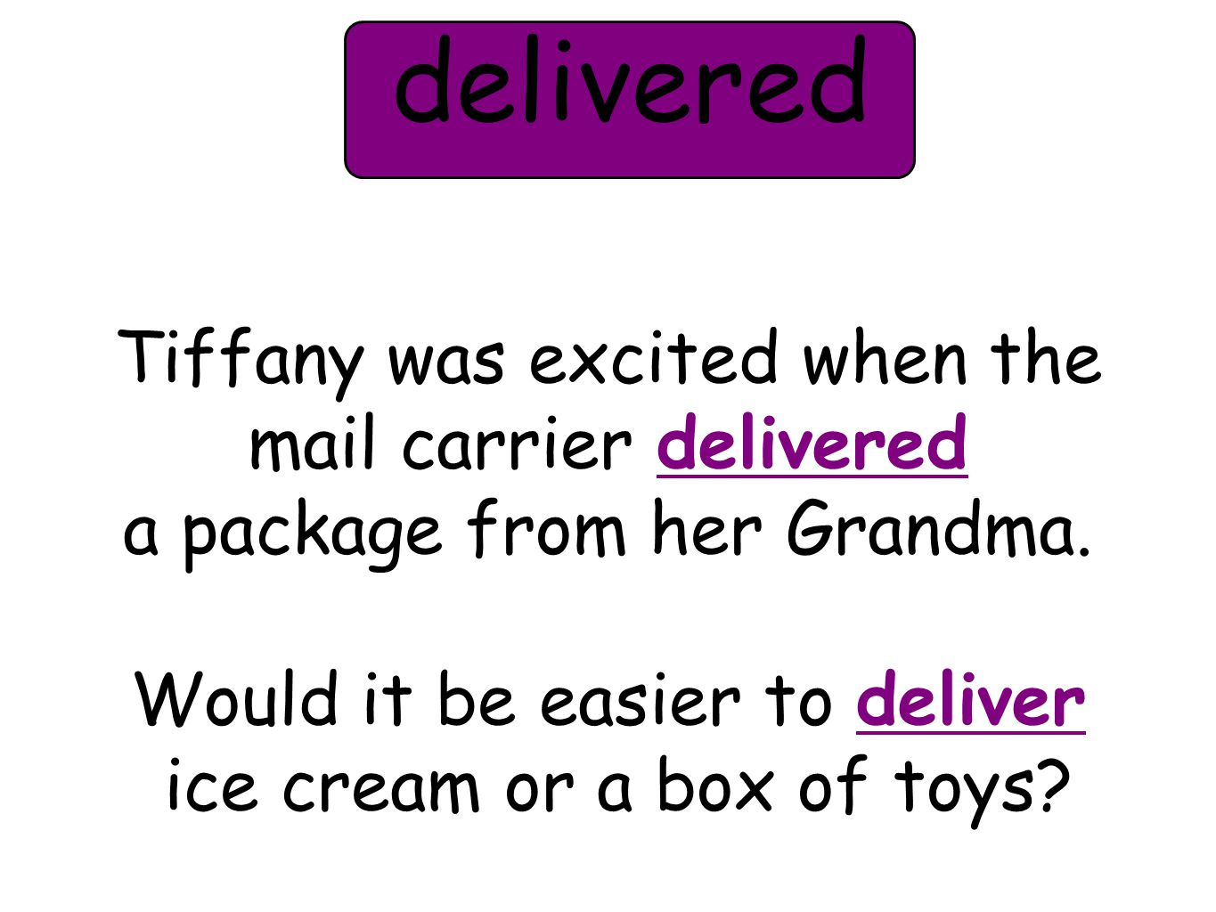 Tiffany was excited when the mail carrier delivered a package from her Grandma. Would it be easier to deliver ice cream or a box of toys? delivered