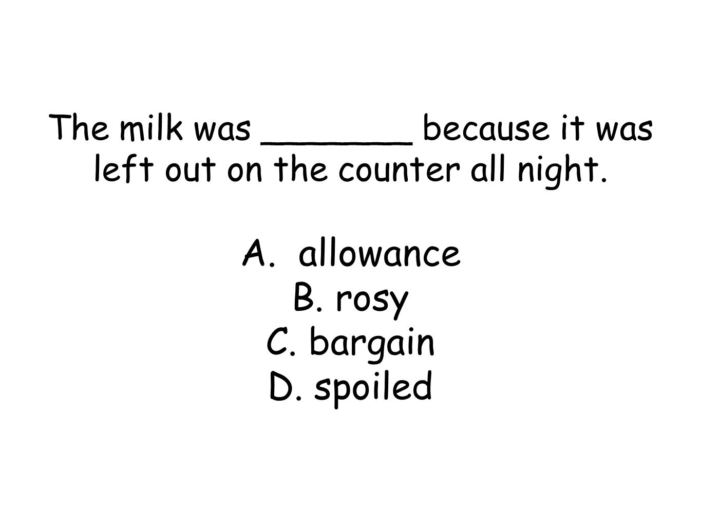 The milk was _______ because it was left out on the counter all night. A. allowance B. rosy C. bargain D. spoiled