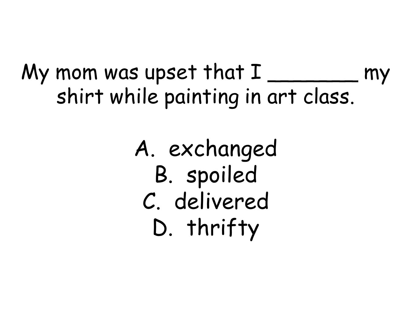 My mom was upset that I _______ my shirt while painting in art class. A. exchanged B. spoiled C. delivered D. thrifty