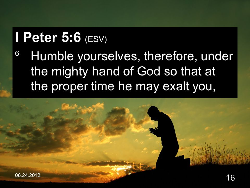 06.24.2012 16 I Peter 5:6 (ESV) 6 Humble yourselves, therefore, under the mighty hand of God so that at the proper time he may exalt you,