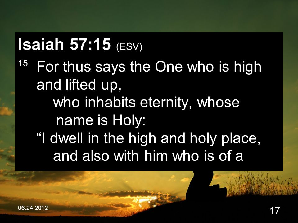 06.24.2012 17 Isaiah 57:15 (ESV) 15 For thus says the One who is high and lifted up, who inhabits eternity, whose name is Holy: I dwell in the high and holy place, and also with him who is of a