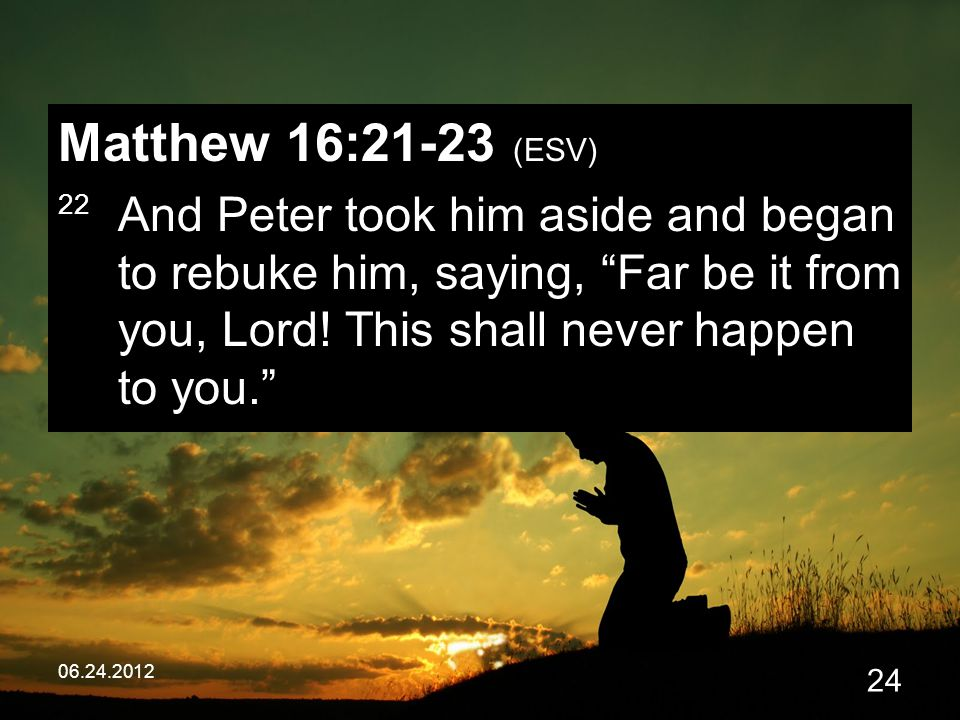 06.24.2012 24 Matthew 16:21-23 (ESV) 22 And Peter took him aside and began to rebuke him, saying, Far be it from you, Lord.