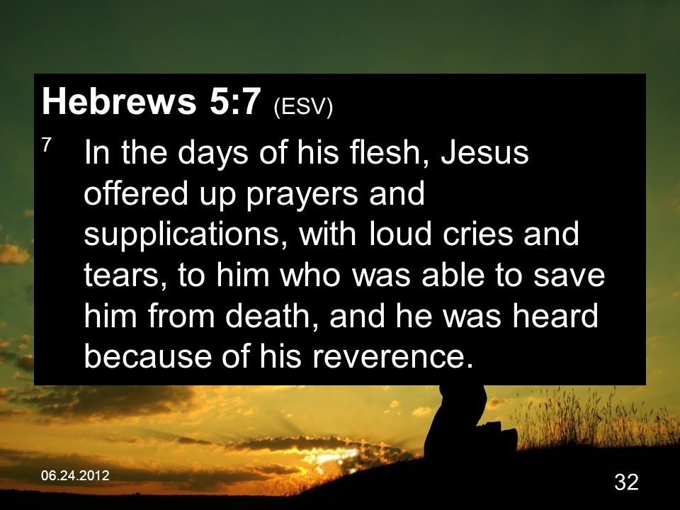 06.24.2012 32 Hebrews 5:7 (ESV) 7 In the days of his flesh, Jesus offered up prayers and supplications, with loud cries and tears, to him who was able to save him from death, and he was heard because of his reverence.