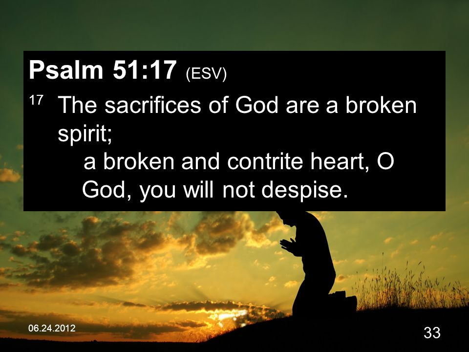 06.24.2012 33 Psalm 51:17 (ESV) 17 The sacrifices of God are a broken spirit; a broken and contrite heart, O God, you will not despise.