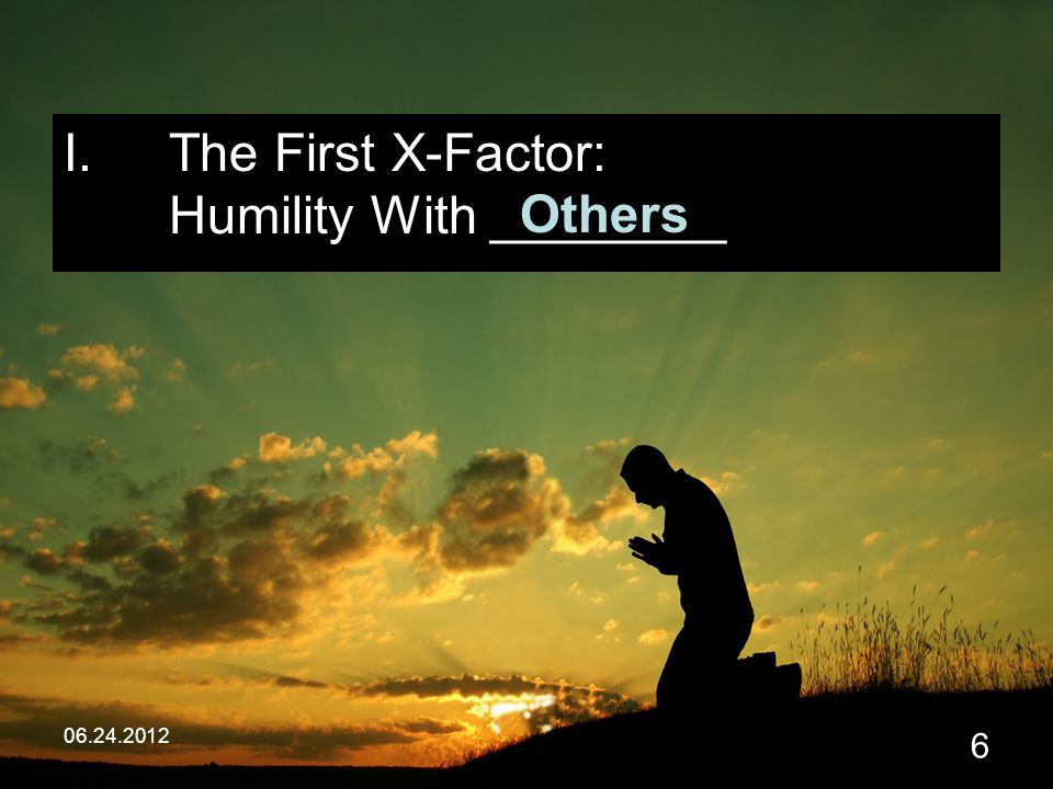 06.24.2012 6 I.The First X-Factor: Humility With ________ Others