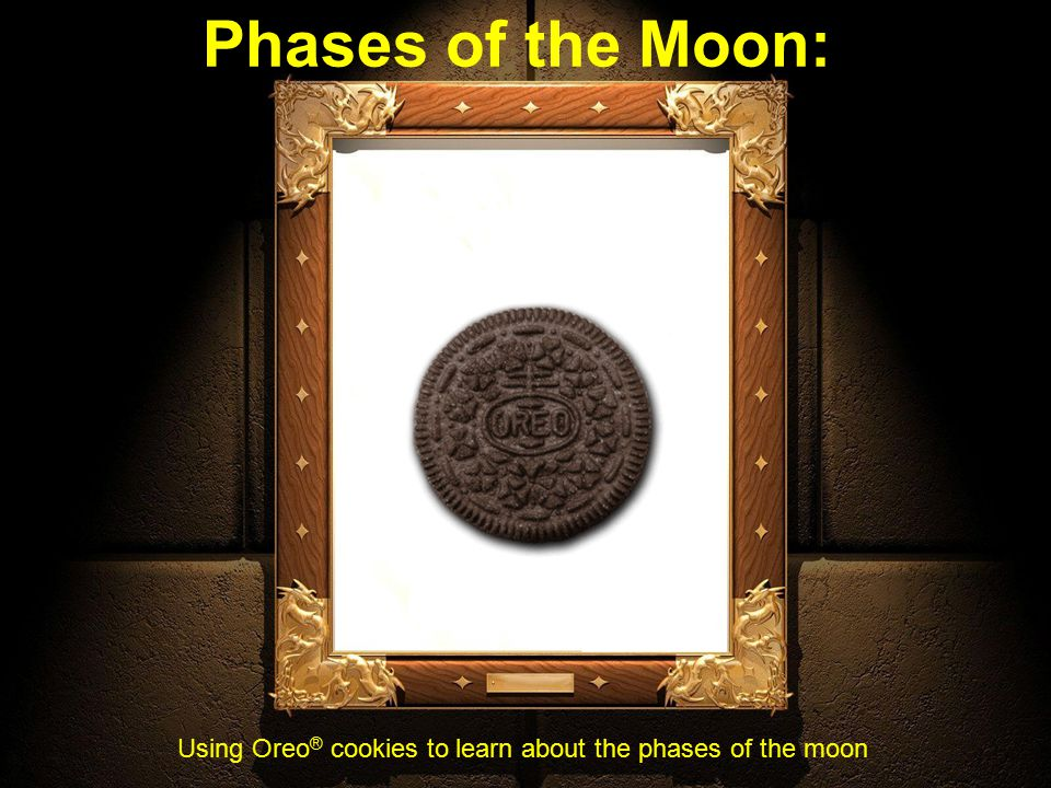 Phases of the Moon: Using Oreo ® cookies to learn about the phases of the moon
