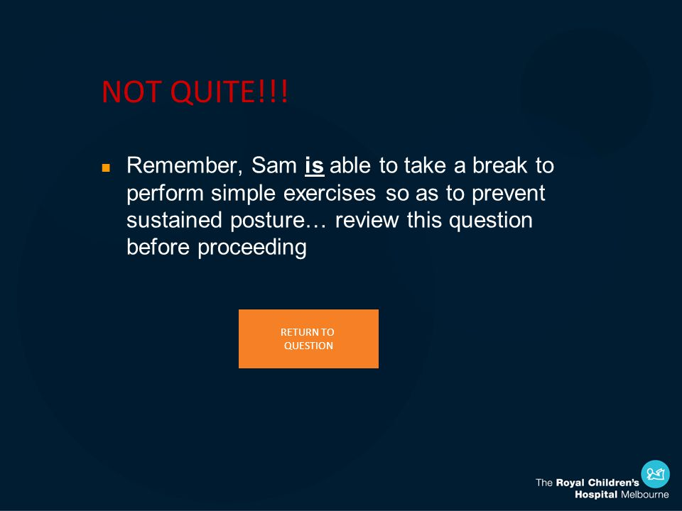NOT QUITE!!! n Remember, Sam is able to take a break to perform simple exercises so as to prevent sustained posture… review this question before proce