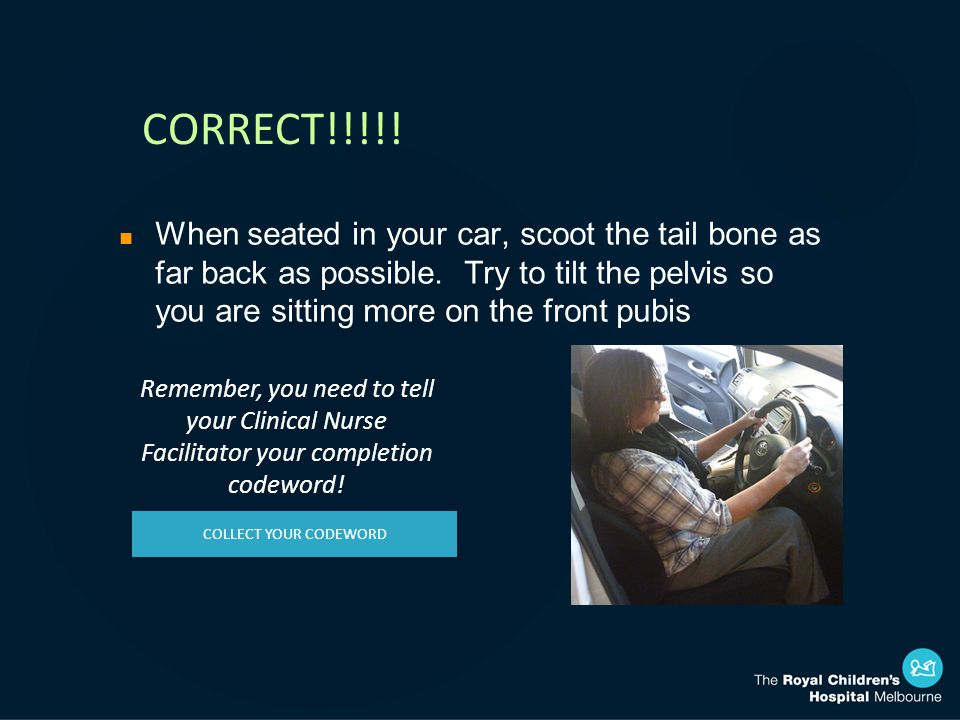 CORRECT!!!!. n When seated in your car, scoot the tail bone as far back as possible.