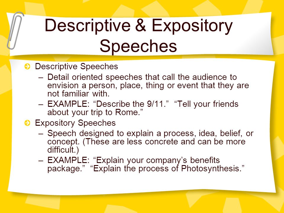 Descriptive & Expository Speeches Descriptive Speeches –Detail oriented speeches that call the audience to envision a person, place, thing or event that they are not familiar with.