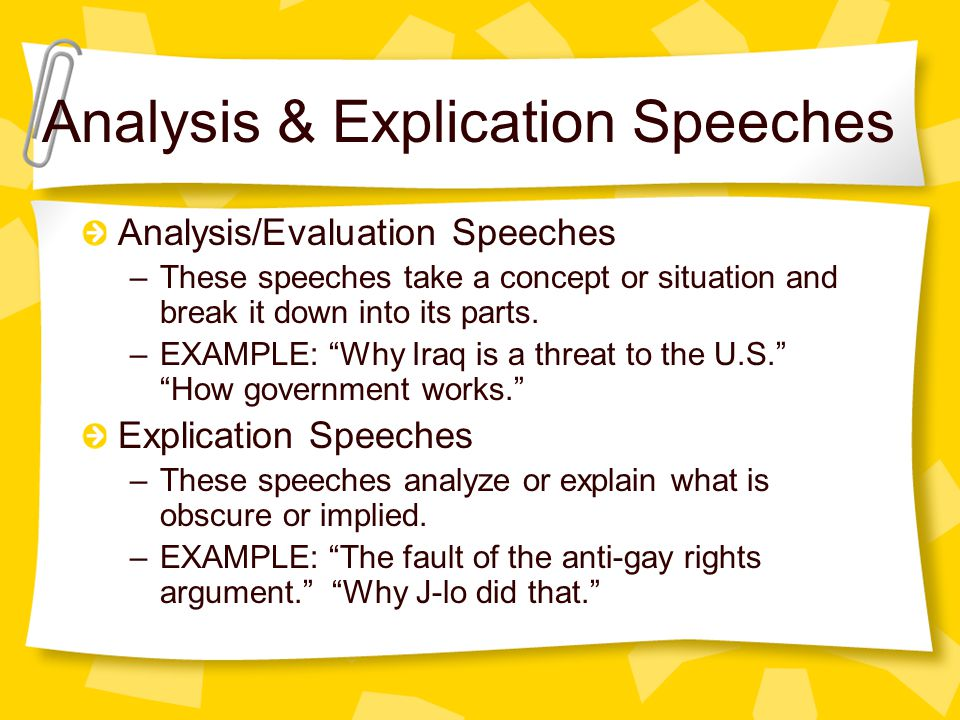 Analysis & Explication Speeches Analysis/Evaluation Speeches –These speeches take a concept or situation and break it down into its parts. –EXAMPLE: ""