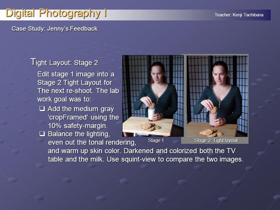 Teacher: Kenji Tachibana Digital Photography I Case Study: Jenny's Feedback T ight Layout: Stage 2 Edit stage 1 image into a Stage 2 Tight Layout for The next re-shoot.