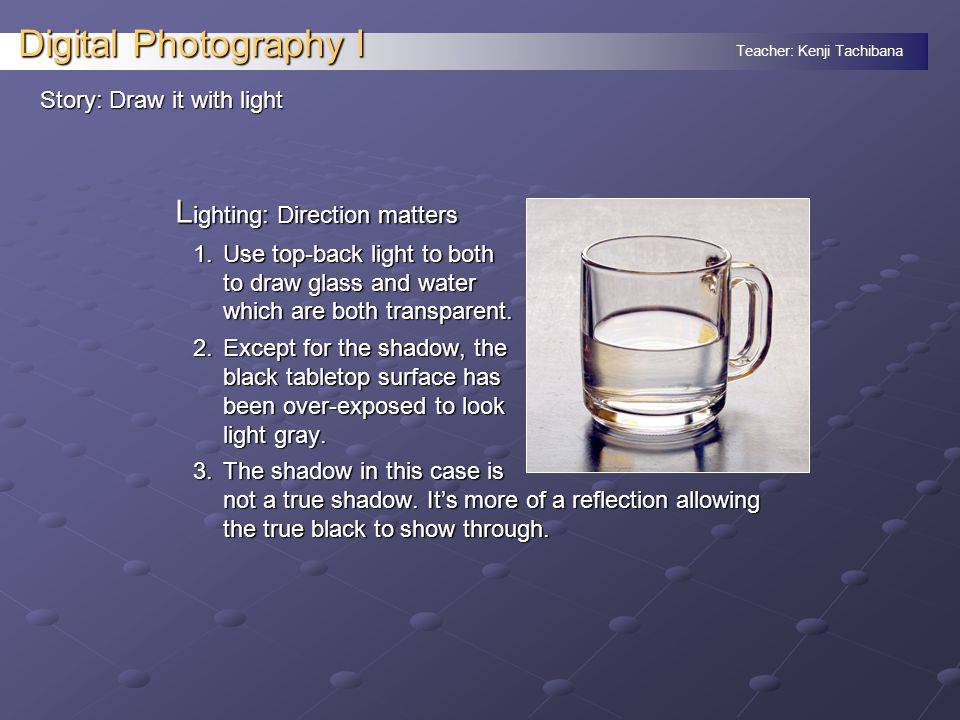 Teacher: Kenji Tachibana Digital Photography I Story: Draw it with light L ighting: Direction matters 1.Use top-back light to both to draw glass and water which are both transparent.