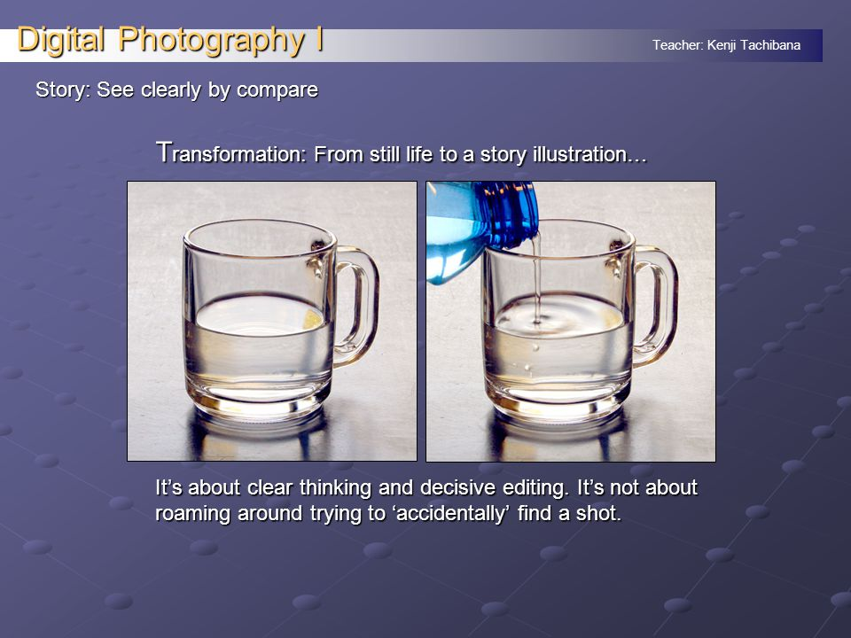 Teacher: Kenji Tachibana Digital Photography I Story: See clearly by compare T ransformation: From still life to a story illustration… It's about clear thinking and decisive editing.