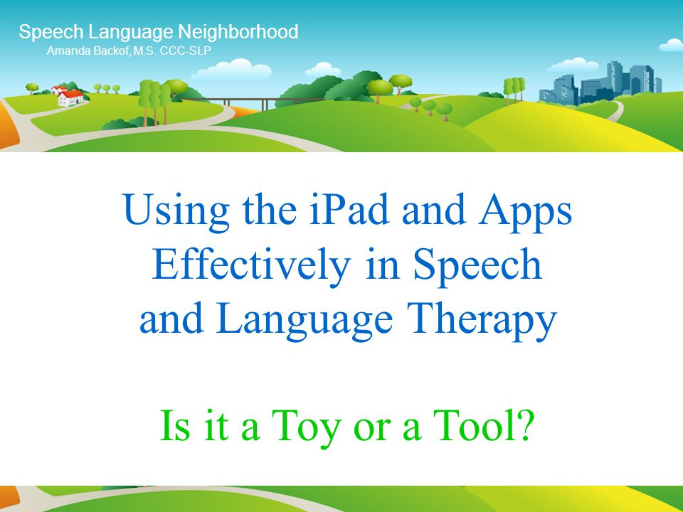 Using the iPad and Apps Effectively in Speech and Language Therapy Speech Language Neighborhood Amanda Backof, M.S.