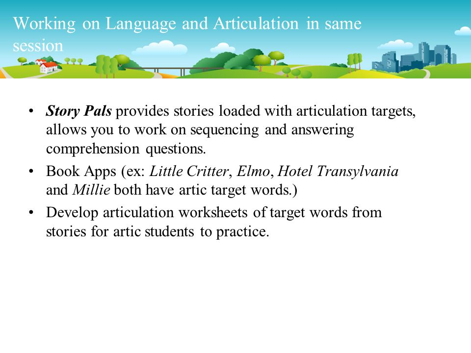 Working on Language and Articulation in same session Story Pals provides stories loaded with articulation targets, allows you to work on sequencing an