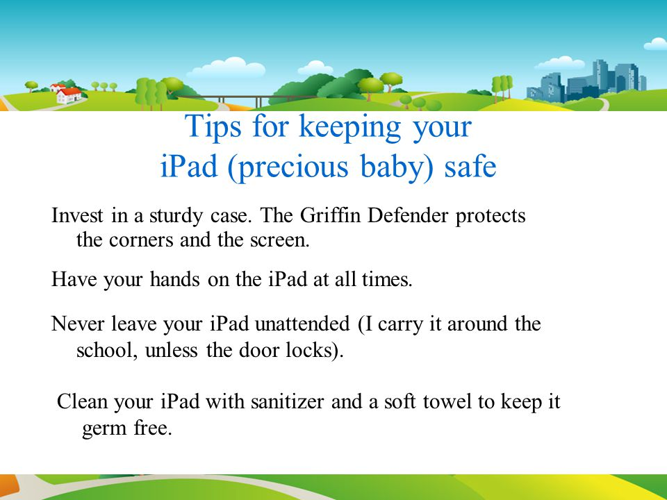 Tips for keeping your iPad (precious baby) safe Invest in a sturdy case. The Griffin Defender protects the corners and the screen. Have your hands on