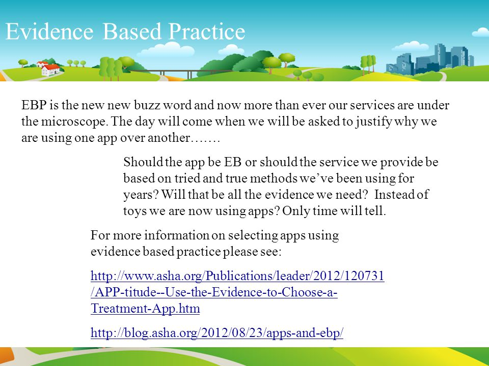 Evidence Based Practice For more information on selecting apps using evidence based practice please see: http://www.asha.org/Publications/leader/2012/120731 /APP-titude--Use-the-Evidence-to-Choose-a- Treatment-App.htm http://blog.asha.org/2012/08/23/apps-and-ebp/ EBP is the new new buzz word and now more than ever our services are under the microscope.