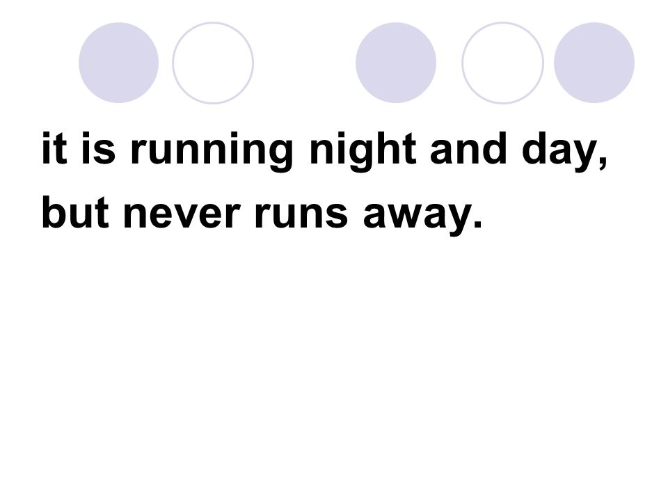 it is running night and day, but never runs away.