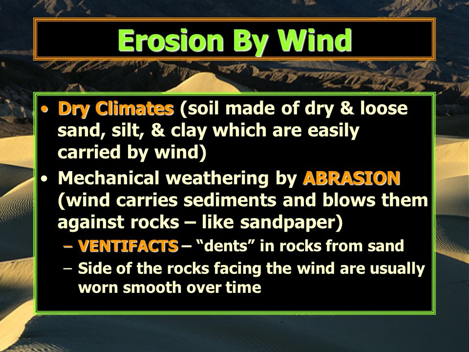 Erosion By Wind Dry ClimatesDry Climates (soil made of dry & loose sand, silt, & clay which are easily carried by wind) ABRASIONMechanical weathering