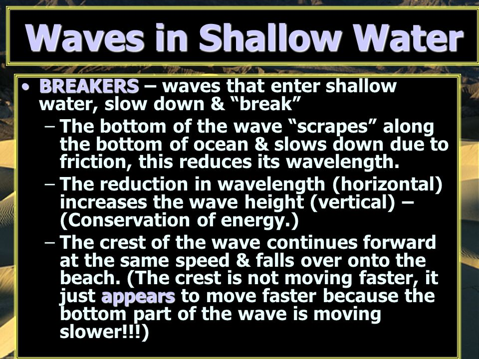 "Waves in Shallow Water BREAKERSBREAKERS – waves that enter shallow water, slow down & ""break"" –The bottom of the wave ""scrapes"" along the bottom of oc"