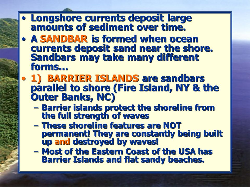 Longshore currents deposit large amounts of sediment over time.Longshore currents deposit large amounts of sediment over time. A SANDBAR is formed whe