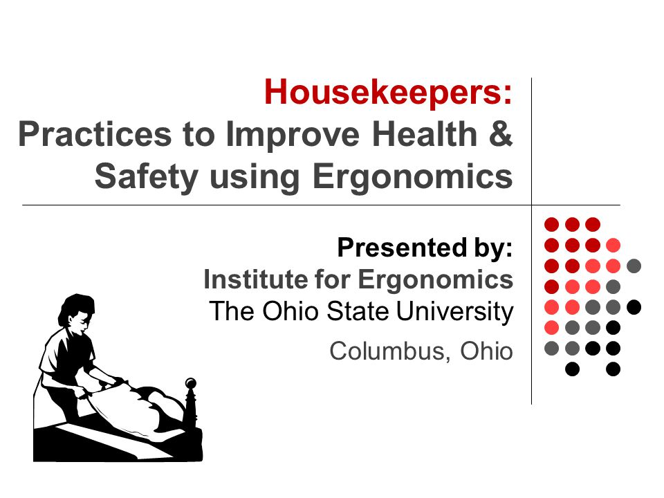 Housekeepers: Practices to Improve Health & Safety using Ergonomics Presented by: Institute for Ergonomics The Ohio State University Columbus, Ohio