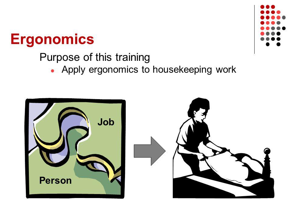 Ergonomics Purpose of this training Apply ergonomics to housekeeping work Person Job