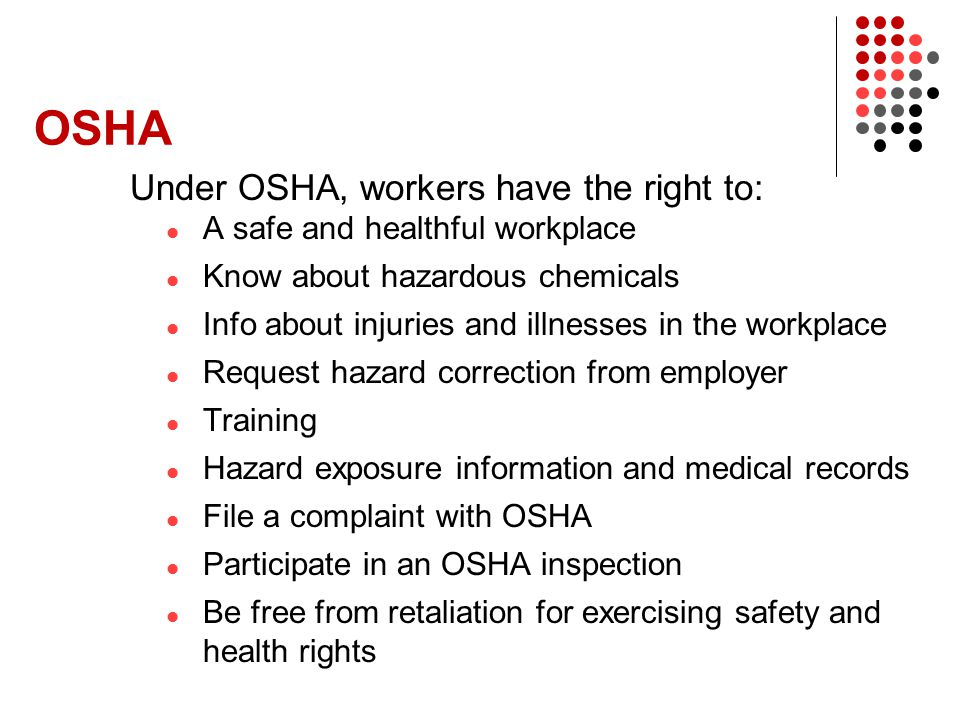 OSHA Under OSHA, workers have the right to: A safe and healthful workplace Know about hazardous chemicals Info about injuries and illnesses in the wor